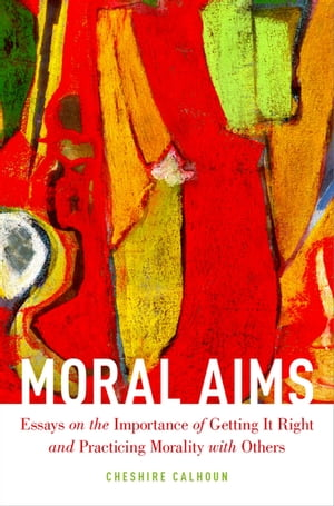 Moral Aims Essays on the Importance of Getting It Right and Practicing Morality with Others
