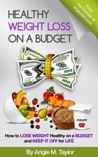 Healthy Weight Loss on a Budget: How to Lose Weight Healthy on a Budget and Keep It Off for Life by Angie M. TAylor