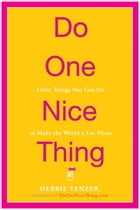 Do One Nice Thing: Little Things You Can Do to Make the World a Lot Nicer by Debbie Tenzer