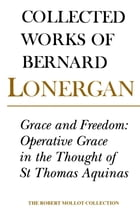 Grace and Freedom: Operative Grace in the Thought of St.Thomas Aquinas, Volume 1 by Bernard Lonergan