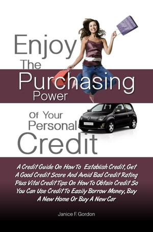 Enjoy The Purchasing Power Of Your Personal Credit: A Credit Guide On How To Establish Credit, Get A Good Credit Score And Avoid Bad Credit Rating Plu by Janice F. Gordon