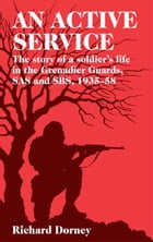 An Active Service: The Story of a Soldier's Life in the Grenadier Guards and SAS 1935-58 by Richard Dorney