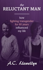 The Reluctant Man: How Fighting Transgender for 60 Years Influenced My Life by A.C. Llewellyn