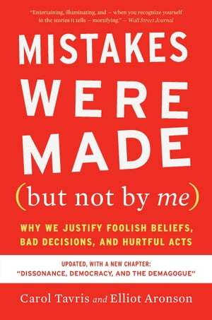 Mistakes Were Made (but Not by Me) Third Edition: Why We Justify Foolish Beliefs, Bad Decisions, and Hurtful Acts by Carol Tavris