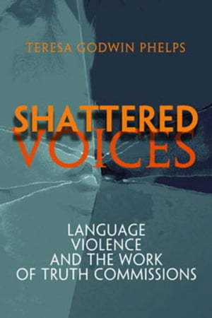 Shattered Voices: Language,  Violence,  and the Work of Truth Commissions