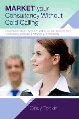 Market Your Consultancy Without Cold Calling: Get More Business More Easily by Cindy Tonkin