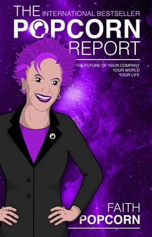 The Popcorn Report: Faith Popcorn on the Future of Your Company, Your World, Your Life by Faith Popcorn