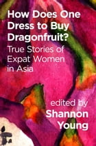 How Does One Dress to Buy Dragonfruit? True Stories of Expat Women in Asia by Shannon Young
