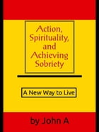 Action, Spirituality, and Achieving Spirituality: A New Way to Live by John Anthony