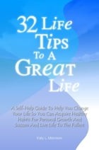 32 Life Tips To A Great Life: A Self-Help Guide To Help You Change Your Life So You Can Acquire Healthy Habits For Personal Growth by Katy L. Morrison