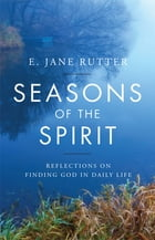 Seasons of the Spirit: Reflections on Finding God in Daily Life by E. Jane Rutter