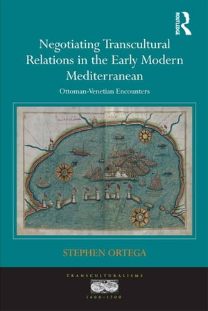 Negotiating Transcultural Relations in the Early Modern Mediterranean Ottoman-Venetian Encounters