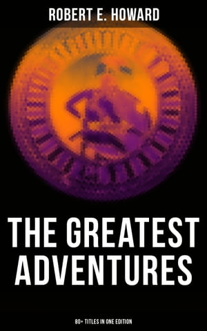 The Greatest Adventures of Robert E. Howard (80+ Titles in One Edition): Sword & Sorcery Fiction Including Complete Conan the Barbarian, Solomon Kane, Kull the Conqueror… by Robert E. Howard