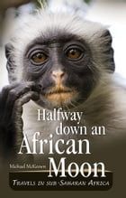 Halfway Down an African Moon: Travels in Sub Saharan Africa by Michael McKeown