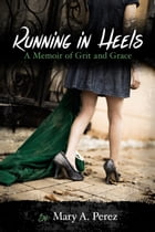 Running in Heels: A Memoir of Grit and Grace by Mary A. Pérez