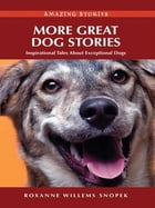 More Great Dog Stories: Inspirational Tales About Exceptional Dogs by Roxanne Willems Snopek