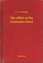 The Affair at the Semiramis Hotel by A. E. W. Mason