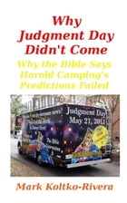 Why Judgment Day Didn't Come: Why Harold Camping's Predictions Failed by Mark Koltko-Rivera