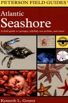 A Field Guide to the Atlantic Seashore: From the Bay of Fundy to Cape Hatteras by Roger Tory Peterson