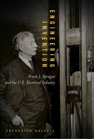 Engineering Invention: Frank J. Sprague and the U.S. Electrical Industry
