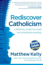 Rediscover Catholicism: A Spiritual Guide to Living with Passion & Purpose by Matthew Kelly
