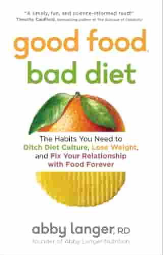 Good Food, Bad Diet: The Habits You Need to Ditch Diet Culture, Lose Weight, and Fix Your Relationship With Food Forever by Abby Langer, RD