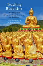 Teaching Buddhism: New Insights on Understanding and Presenting the Traditions by Todd Lewis