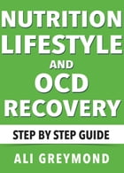 Nutrition, Lifestyle and OCD Recovery: Step by Step Recovery Guide by Ali Greymond