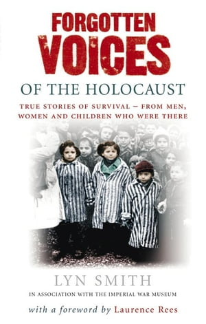Forgotten Voices of The Holocaust A new history in the words of the men and women who survived