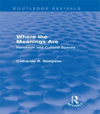 Where the Meanings Are (Routledge Revivals): Feminism and Cultural Spaces