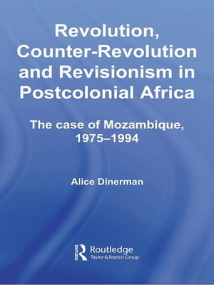 Revolution,  Counter-Revolution and Revisionism in Postcolonial Africa The Case of Mozambique,  1975-1994