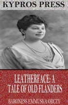 Leatherface: A Tale of Old Flanders by Baroness Emmuska Orczy