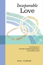 Inseparable Love: A Commentary on The Order of Celebrating Matrimony in the Catholic Church by Paul Turner STD