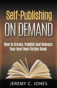 Self-Publishing On Demand: How To Create, Publish and Release Your Next Non-Fiction Book