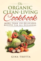 The Organic Clean-Living Cookbook: Over 150 Delicious Recipes For All Occasions by Gina Trotta