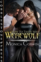 How to Train Your Werewolf by Monica Corwin