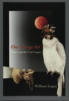 Our Savage Art: Poetry and the Civil Tongue by William Logan