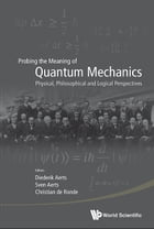 Probing the Meaning of Quantum Mechanics: Physical, Philosophical and Logical Perspectives by Diederik Aerts