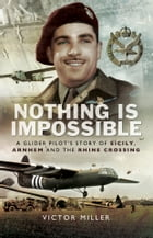 Nothing is Impossible: A Glider Pilot's Story of Sicily, Arnhem and the Rhine Crossing by Victor Miller
