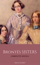 The Brontë Sisters: The Complete Masterpiece Collection (Holly Classics) by Emily Brontë