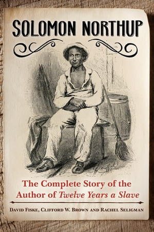 Solomon Northup: The Complete Story of the Author of Twelve Years A Slave The Complete Story of the Author of Twelve Years a Slave