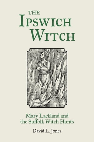 The Ipswich Witch Mary Lackland and the Suffolk Witch Hunts