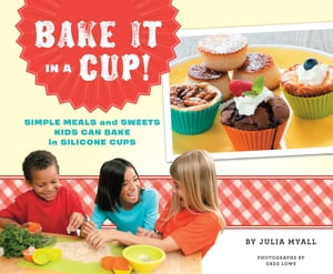 Bake It in a Cup! Simple Meals and Sweets Kids Can Bake in Silicone Cups