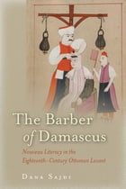 The Barber of Damascus: Nouveau Literacy in the Eighteenth-Century Ottoman Levant by Dana Sajdi