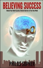 BELIEVING SUCCESS: How to Be Successful - Unlock Your Belief System, Remove Barriers & Free Your Mind by Philos Sopher