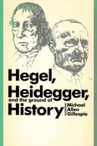 Hegel, Heidegger, and the Ground of History by Michael Allen Gillespie