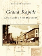 Grand Rapids:: Community and Industry by Thomas R. Dilley