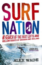 Surf Nation: In Search of the Fast Lefts and Hollow Rights of Britain and Ireland by Alex Wade