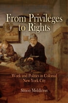From Privileges to Rights: Work and Politics in Colonial New York City by Simon Middleton