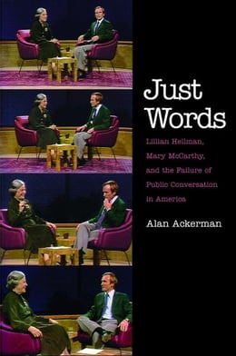 Book Just Words: Lillian Hellman, Mary McCarthy, and the Failure of Public Conversation in America by Alan Ackerman